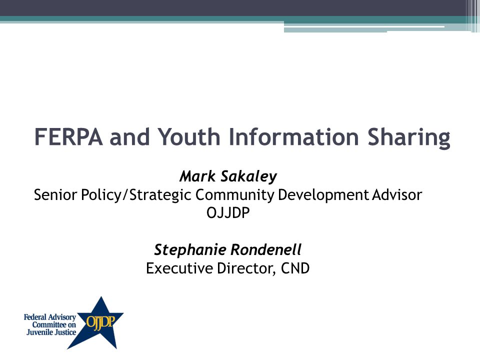 FERPA and Youth Information Sharing Mark Sakaley Senior Policy/Strategic Community Development Advisor OJJDP Stephanie Rondenell Executive Director, CND