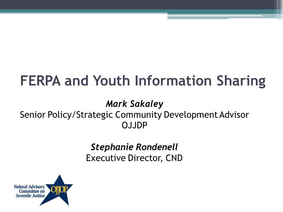 FERPA and Youth Information Sharing Mark Sakaley Senior Policy/Strategic Community Development Advisor OJJDP Stephanie Rondenell Executive Director, CND