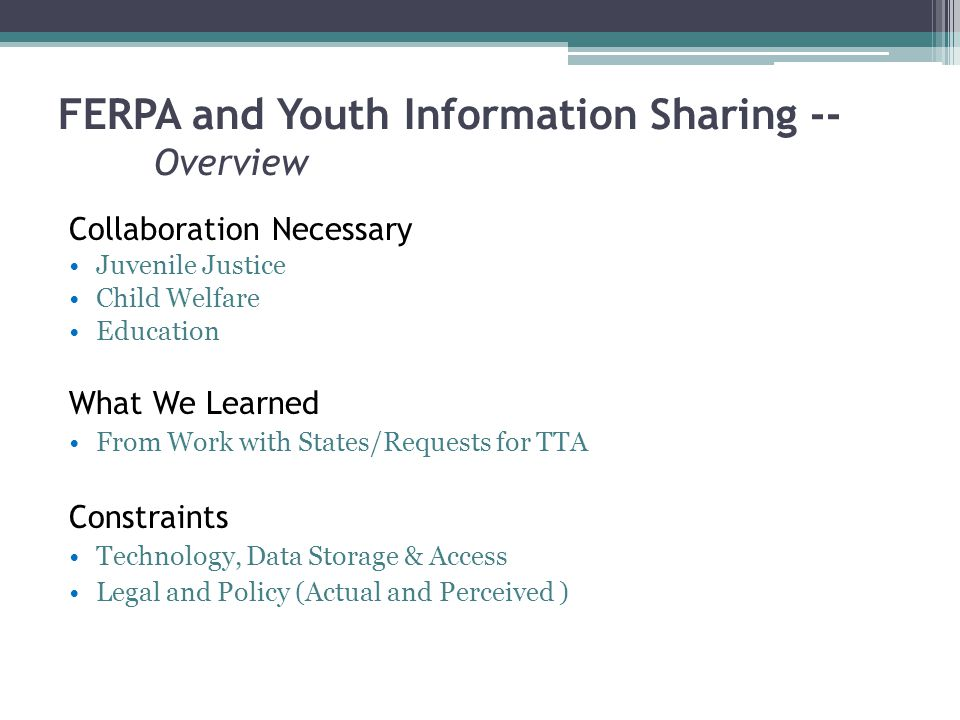 FERPA and Youth Information Sharing -- Overview Collaboration Necessary Juvenile Justice Child Welfare Education What We Learned From Work with States/Requests for TTA Constraints Technology, Data Storage & Access Legal and Policy (Actual and Perceived )