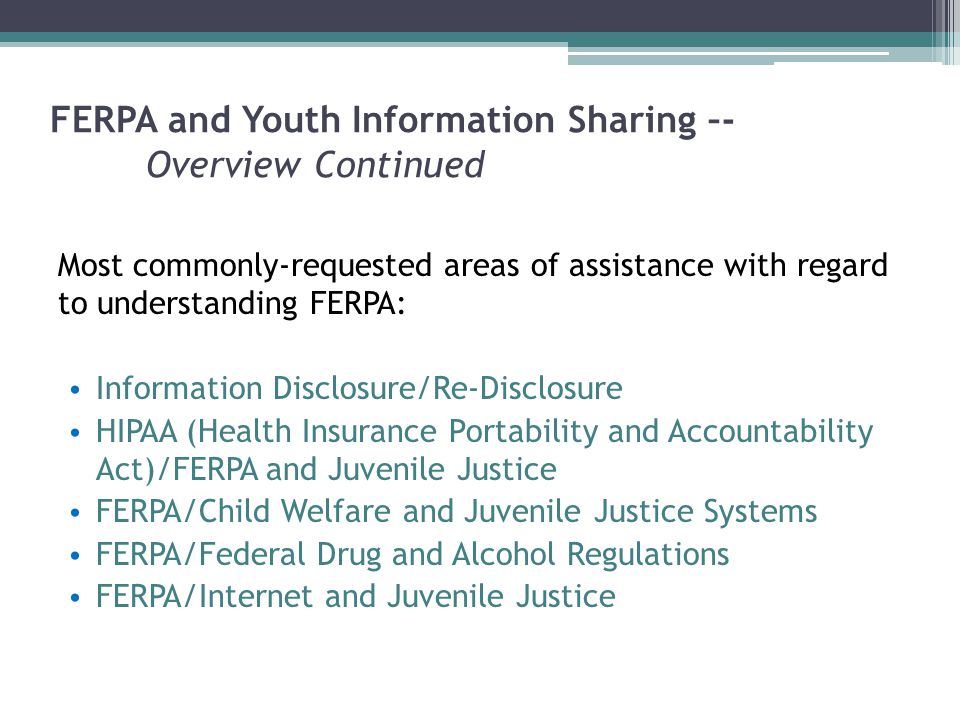 FERPA and Youth Information Sharing –- Overview Continued Most commonly-requested areas of assistance with regard to understanding FERPA: Information Disclosure/Re-Disclosure HIPAA (Health Insurance Portability and Accountability Act)/FERPA and Juvenile Justice FERPA/Child Welfare and Juvenile Justice Systems FERPA/Federal Drug and Alcohol Regulations FERPA/Internet and Juvenile Justice