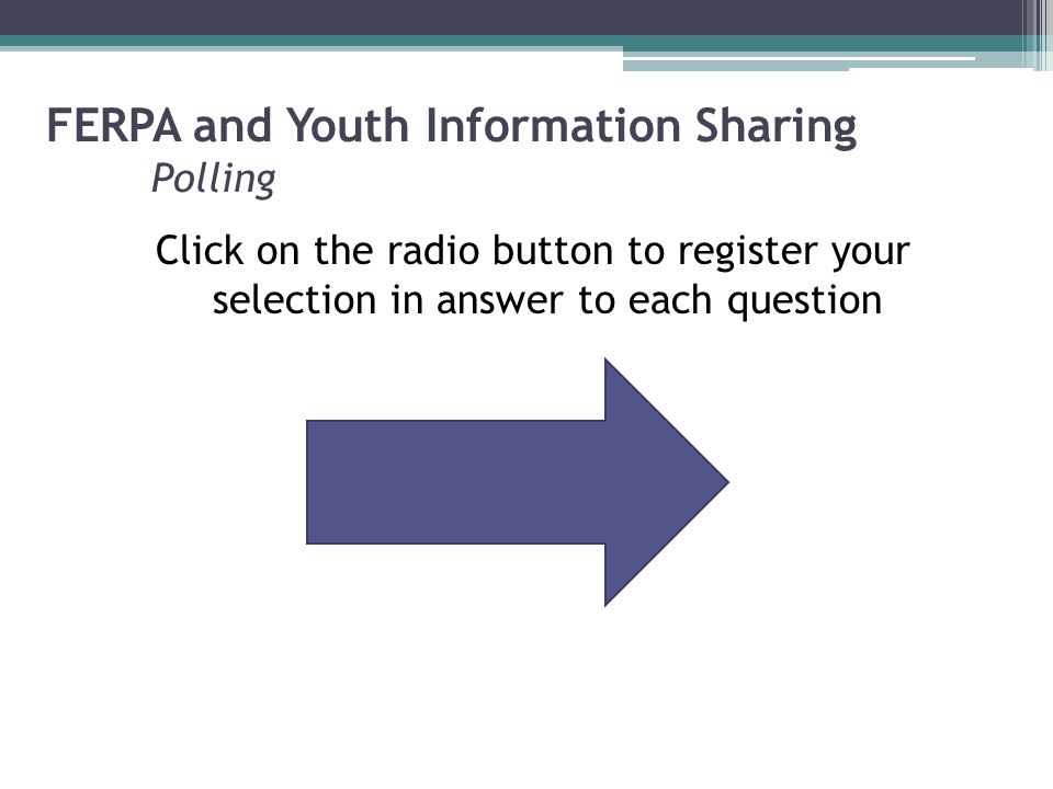 FERPA and Youth Information Sharing Polling Click on the radio button to register your selection in answer to each question