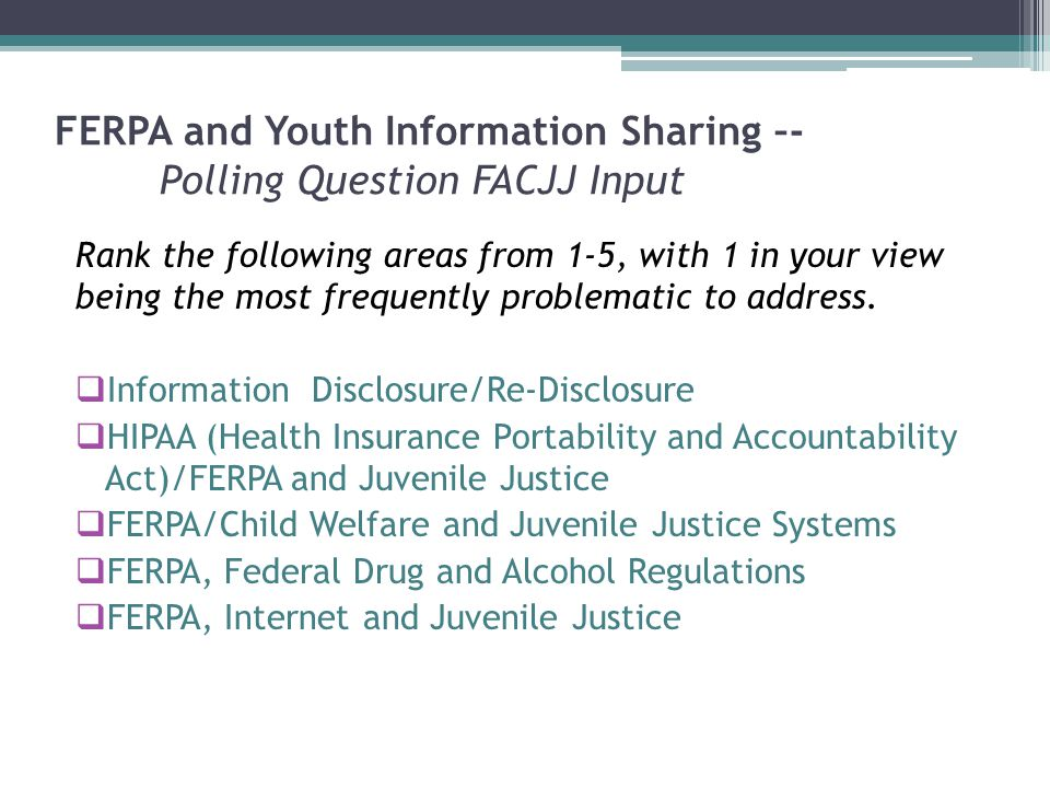 FERPA and Youth Information Sharing –- Polling Question FACJJ Input Rank the following areas from 1-5, with 1 in your view being the most frequently problematic to address.