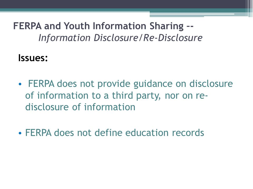 FERPA and Youth Information Sharing –- Information Disclosure/Re-Disclosure Issues: FERPA does not provide guidance on disclosure of information to a third party, nor on re- disclosure of information FERPA does not define education records