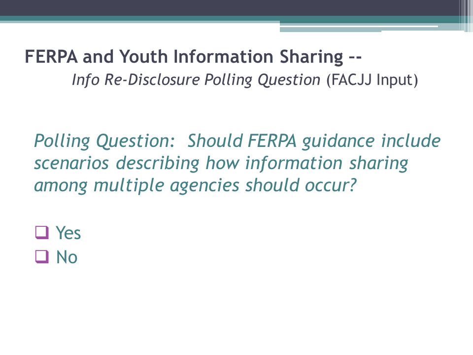 FERPA and Youth Information Sharing –- Info Re-Disclosure Polling Question (FACJJ Input) Polling Question: Should FERPA guidance include scenarios describing how information sharing among multiple agencies should occur.