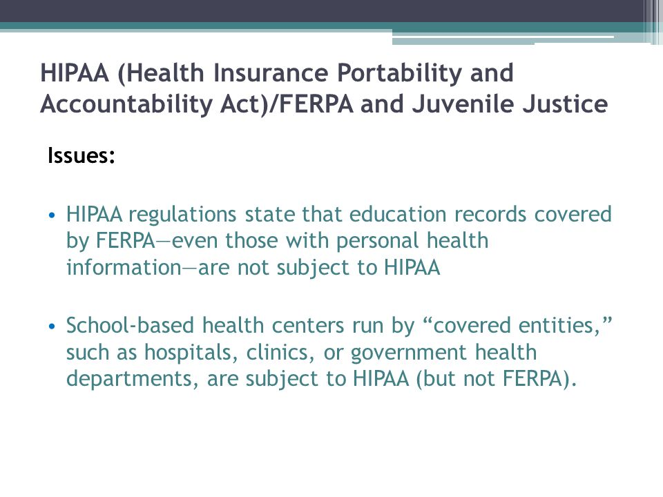 HIPAA (Health Insurance Portability and Accountability Act)/FERPA and Juvenile Justice Issues: HIPAA regulations state that education records covered by FERPA—even those with personal health information—are not subject to HIPAA School-based health centers run by covered entities, such as hospitals, clinics, or government health departments, are subject to HIPAA (but not FERPA).