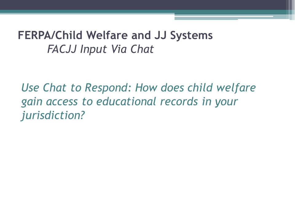 FERPA/Child Welfare and JJ Systems FACJJ Input Via Chat Use Chat to Respond: How does child welfare gain access to educational records in your jurisdiction?