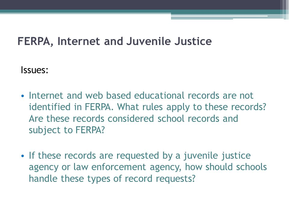 FERPA, Internet and Juvenile Justice Issues: Internet and web based educational records are not identified in FERPA.