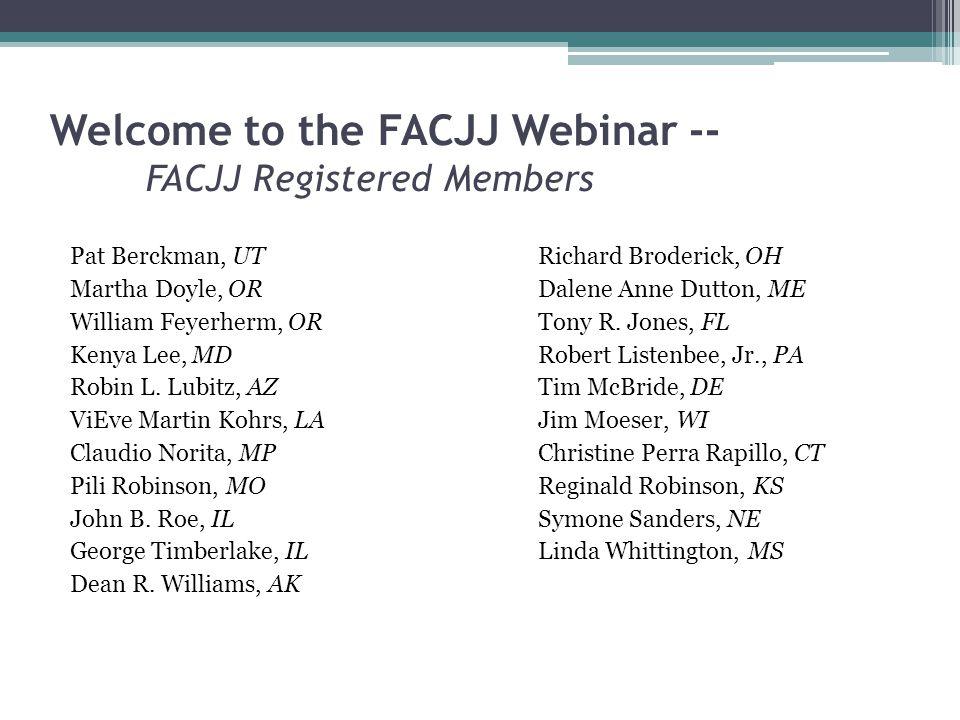Welcome to the FACJJ Webinar -- FACJJ Registered Members Pat Berckman, UTRichard Broderick, OH Martha Doyle, ORDalene Anne Dutton, ME William Feyerherm, ORTony R.