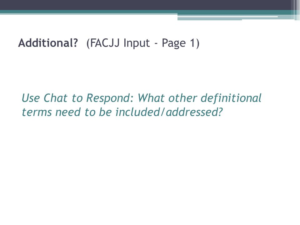 Additional? (FACJJ Input - Page 1) Use Chat to Respond: What other definitional terms need to be included/addressed?