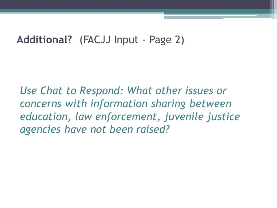 Additional? (FACJJ Input - Page 2) Use Chat to Respond: What other issues or concerns with information sharing between education, law enforcement, juv