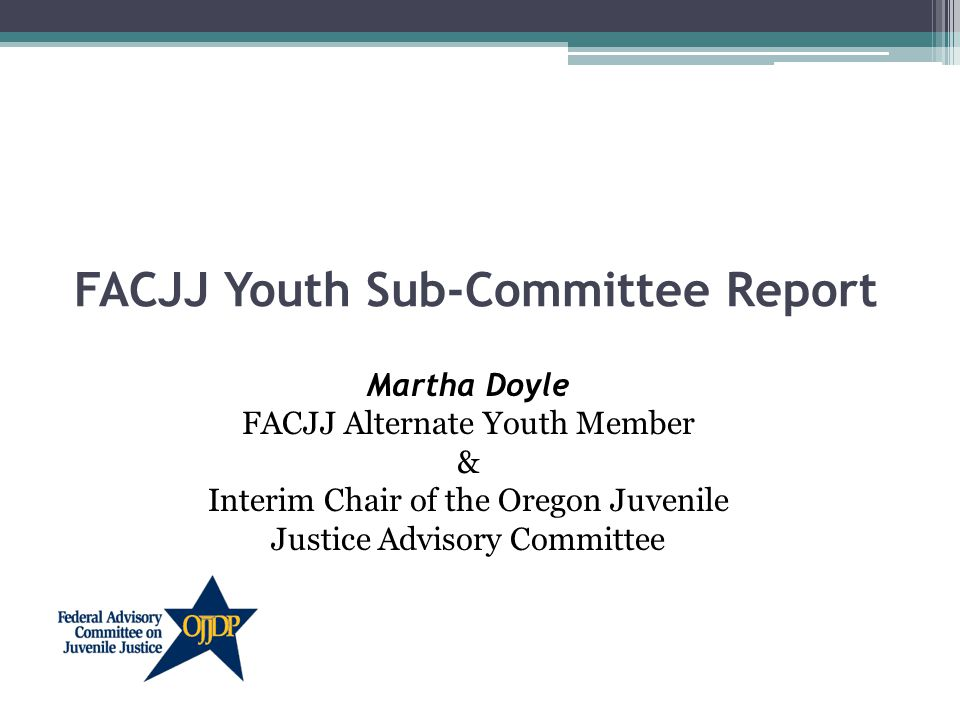 FACJJ Youth Sub-Committee Report Martha Doyle FACJJ Alternate Youth Member & Interim Chair of the Oregon Juvenile Justice Advisory Committee
