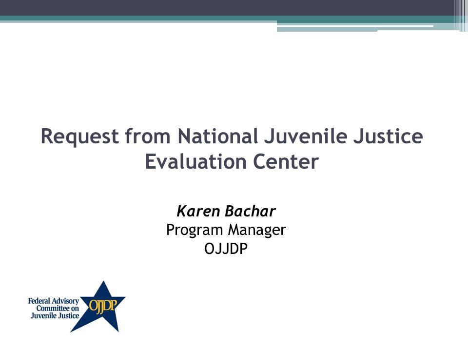 Request from National Juvenile Justice Evaluation Center Karen Bachar Program Manager OJJDP