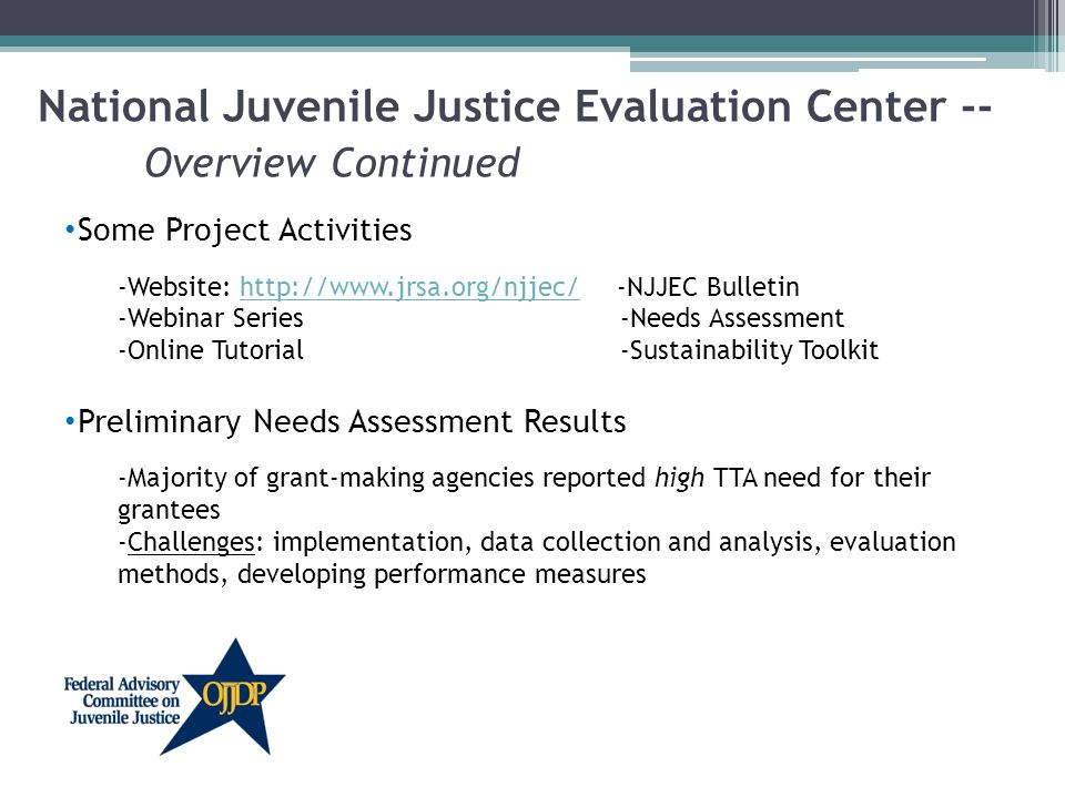 Some Project Activities -Website: http://www.jrsa.org/njjec/ -NJJEC Bulletinhttp://www.jrsa.org/njjec/ -Webinar Series -Needs Assessment -Online Tutorial -Sustainability Toolkit Preliminary Needs Assessment Results -Majority of grant-making agencies reported high TTA need for their grantees -Challenges: implementation, data collection and analysis, evaluation methods, developing performance measures National Juvenile Justice Evaluation Center -- Overview Continued