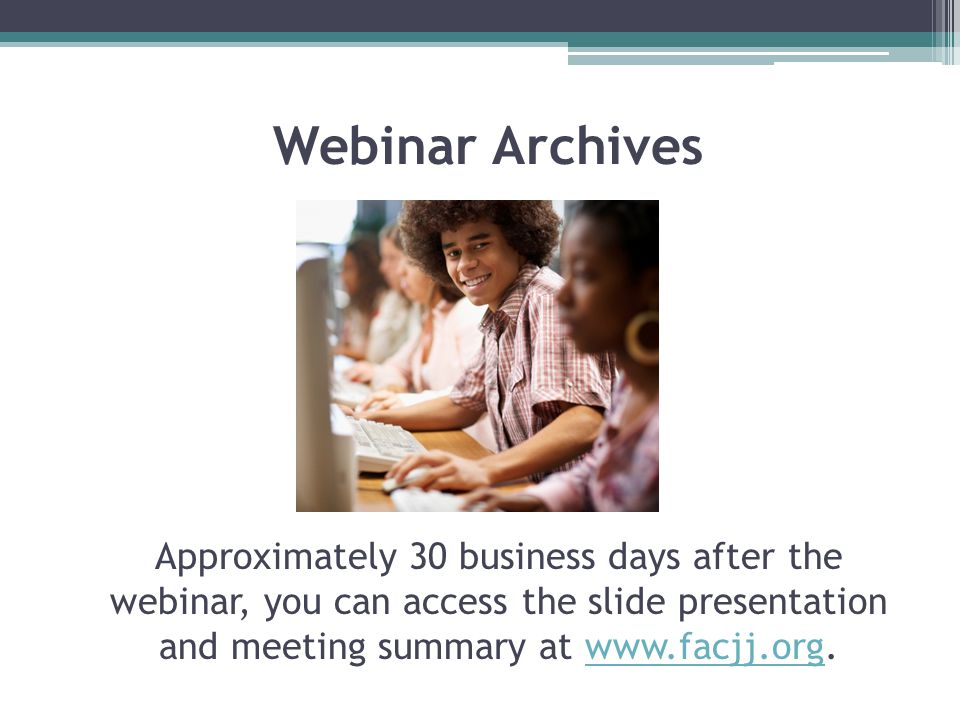 Webinar Archives Approximately 30 business days after the webinar, you can access the slide presentation and meeting summary at www.facjj.org.www.facjj.org