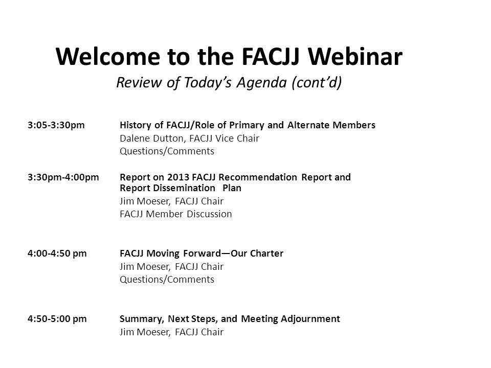 Welcome to the FACJJ Webinar Review of Today's Agenda (cont'd) 3:05-3:30pmHistory of FACJJ/Role of Primary and Alternate Members Dalene Dutton, FACJJ