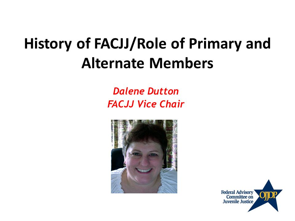 History of FACJJ/Role of Primary and Alternate Members Dalene Dutton FACJJ Vice Chair