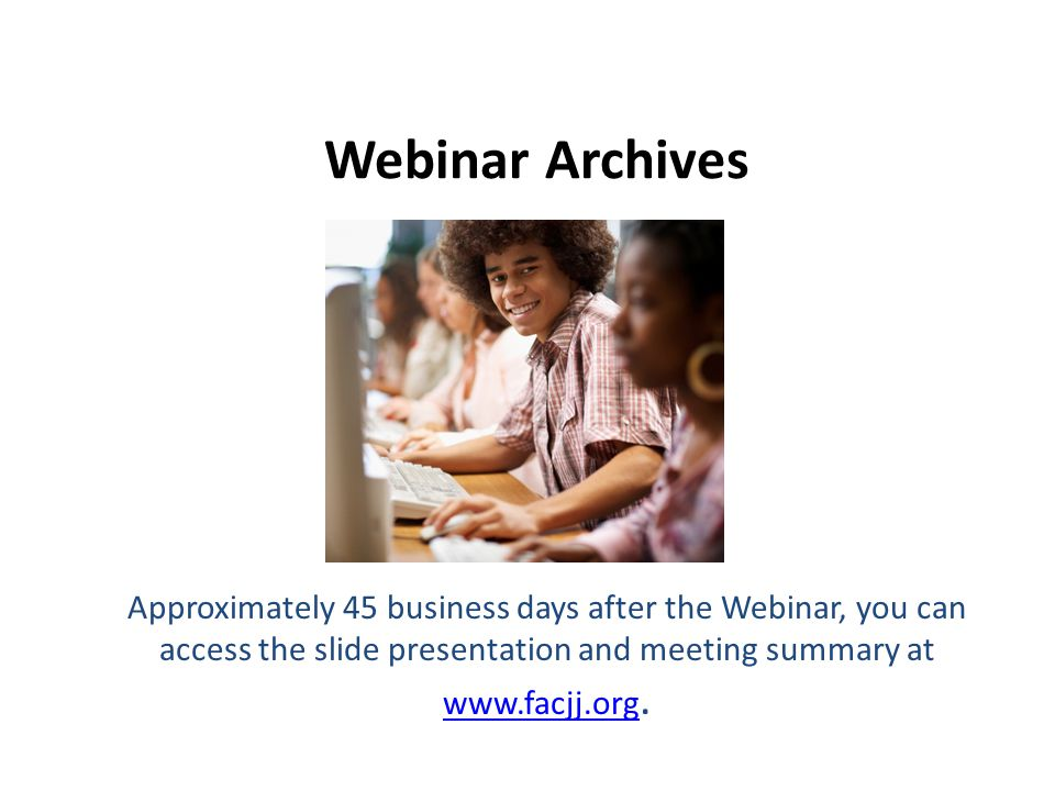 Webinar Archives Approximately 45 business days after the Webinar, you can access the slide presentation and meeting summary at www.facjj.org. www.fac