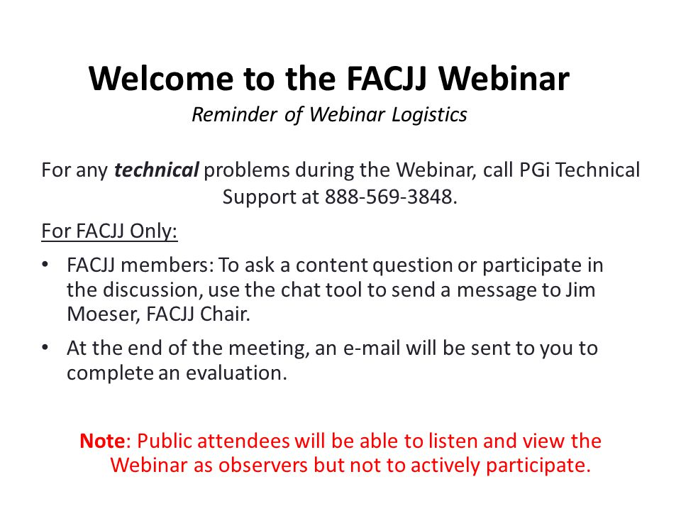 For any technical problems during the Webinar, call PGi Technical Support at 888-569-3848. For FACJJ Only: FACJJ members: To ask a content question or
