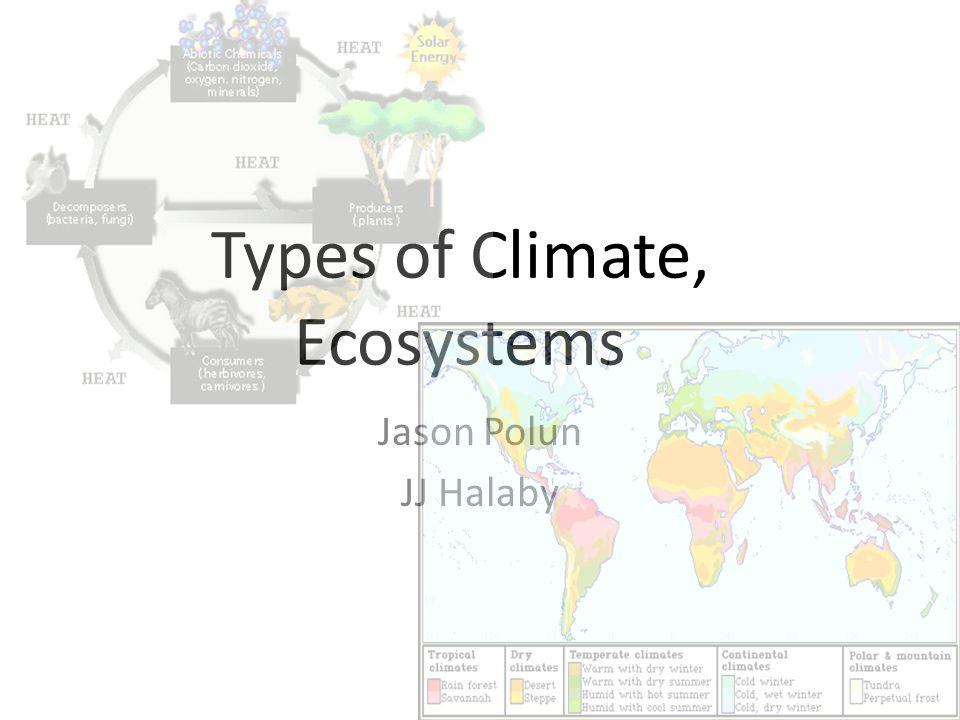 Types of Climate, Ecosystems Jason Polun JJ Halaby