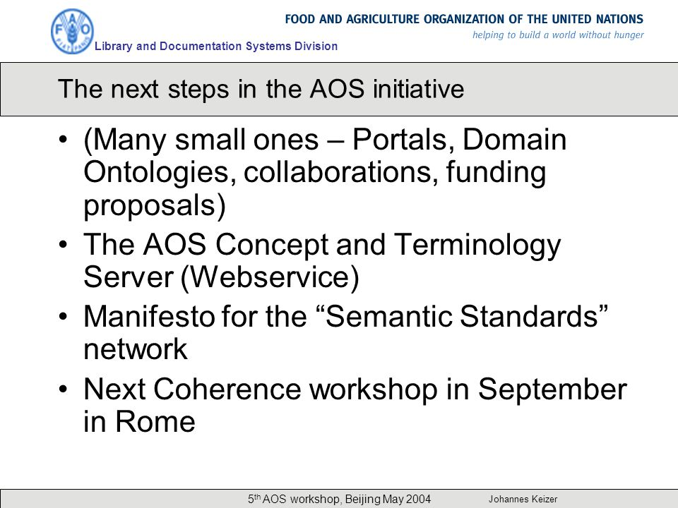 Library and Documentation Systems Division Johannes Keizer 5 th AOS workshop, Beijing May 2004 The next steps in the AOS initiative (Many small ones – Portals, Domain Ontologies, collaborations, funding proposals) The AOS Concept and Terminology Server (Webservice) Manifesto for the Semantic Standards network Next Coherence workshop in September in Rome