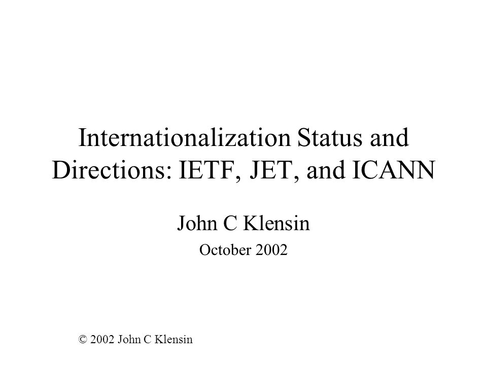Internationalization Status and Directions: IETF, JET, and ICANN John C Klensin October 2002 © 2002 John C Klensin