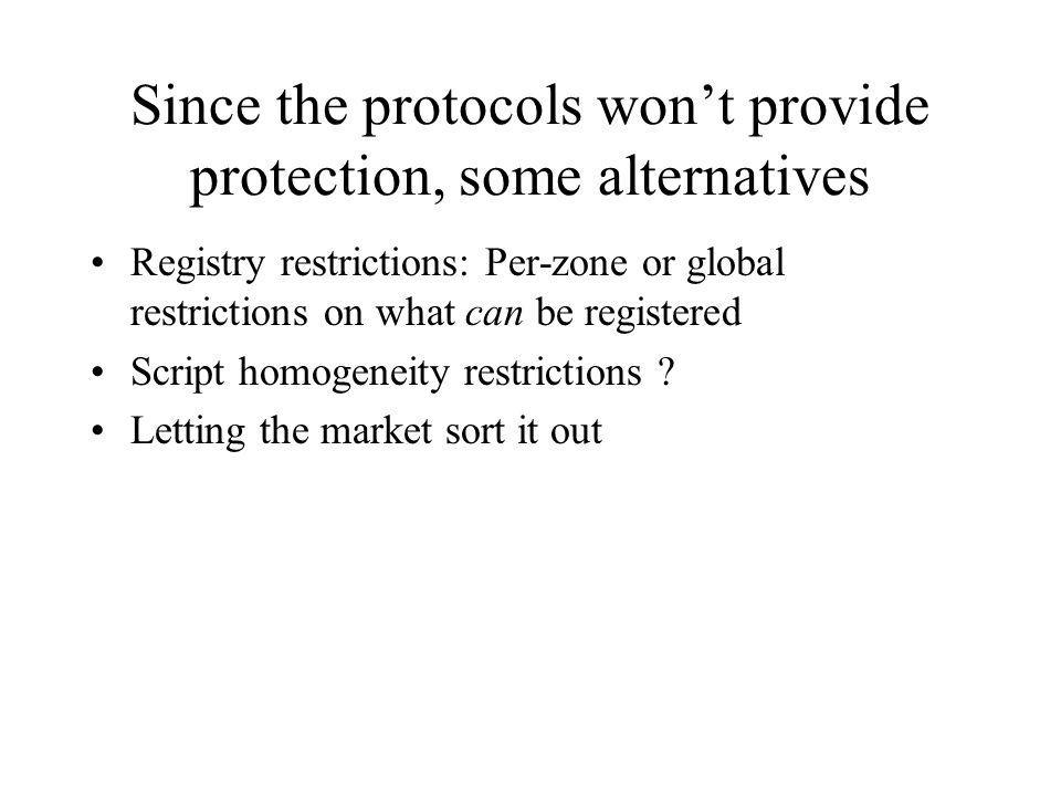 Since the protocols won't provide protection, some alternatives Registry restrictions: Per-zone or global restrictions on what can be registered Script homogeneity restrictions .