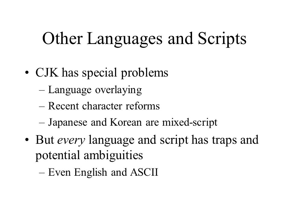 Other Languages and Scripts CJK has special problems –Language overlaying –Recent character reforms –Japanese and Korean are mixed-script But every language and script has traps and potential ambiguities –Even English and ASCII