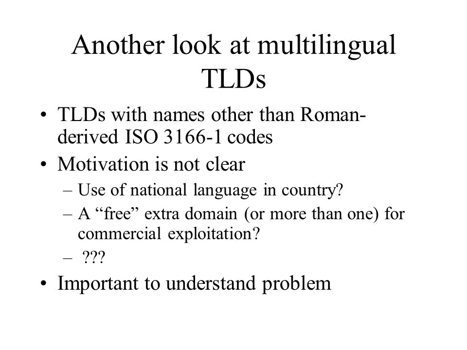 Another look at multilingual TLDs TLDs with names other than Roman- derived ISO 3166-1 codes Motivation is not clear –Use of national language in country.