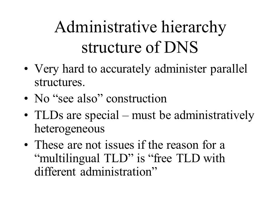 Administrative hierarchy structure of DNS Very hard to accurately administer parallel structures.