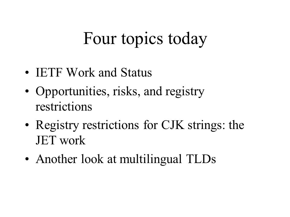 Four topics today IETF Work and Status Opportunities, risks, and registry restrictions Registry restrictions for CJK strings: the JET work Another look at multilingual TLDs