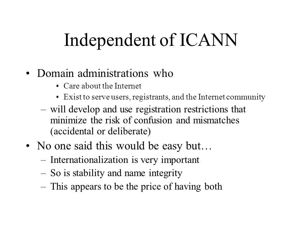Independent of ICANN Domain administrations who Care about the Internet Exist to serve users, registrants, and the Internet community –will develop and use registration restrictions that minimize the risk of confusion and mismatches (accidental or deliberate) No one said this would be easy but… –Internationalization is very important –So is stability and name integrity –This appears to be the price of having both