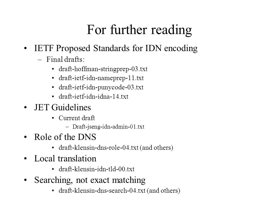 For further reading IETF Proposed Standards for IDN encoding –Final drafts: draft-hoffman-stringprep-03.txt draft-ietf-idn-nameprep-11.txt draft-ietf-idn-punycode-03.txt draft-ietf-idn-idna-14.txt JET Guidelines Current draft –Draft-jseng-idn-admin-01.txt Role of the DNS draft-klensin-dns-role-04.txt (and others) Local translation draft-klensin-idn-tld-00.txt Searching, not exact matching draft-klensin-dns-search-04.txt (and others)