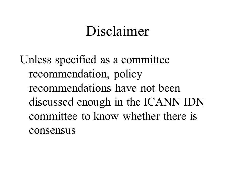 Disclaimer Unless specified as a committee recommendation, policy recommendations have not been discussed enough in the ICANN IDN committee to know whether there is consensus