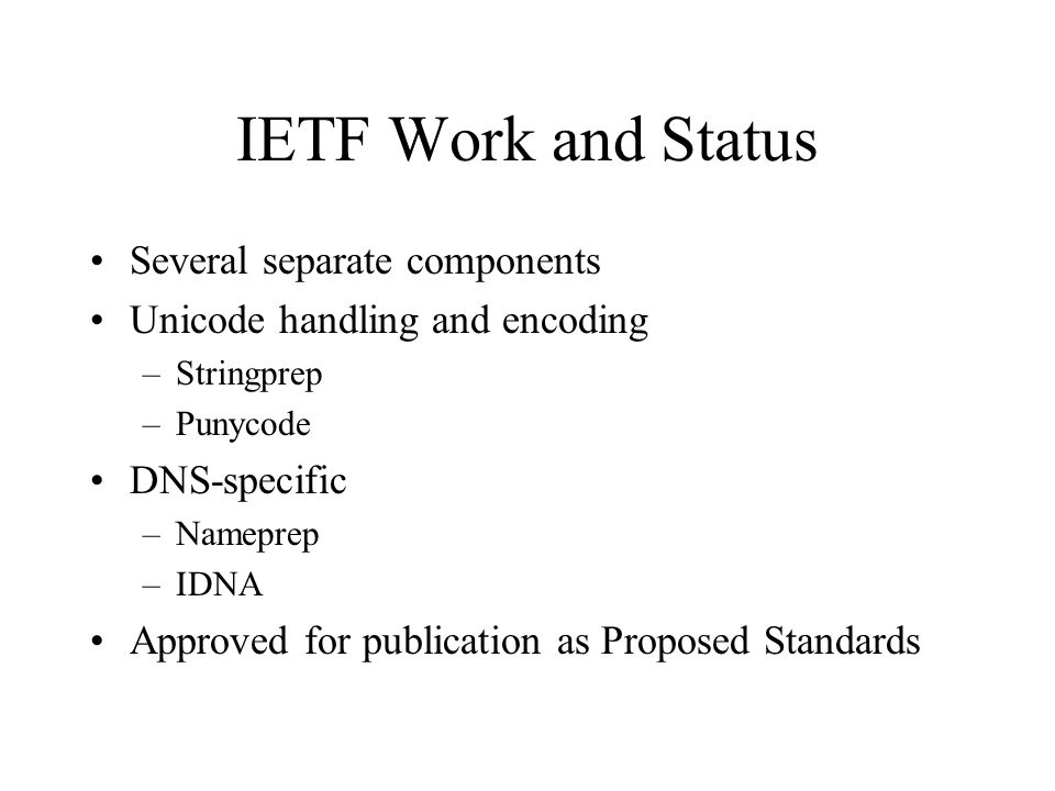 IETF Work and Status Several separate components Unicode handling and encoding –Stringprep –Punycode DNS-specific –Nameprep –IDNA Approved for publication as Proposed Standards