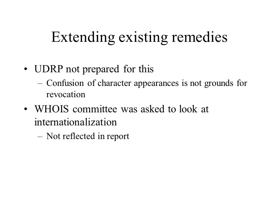Extending existing remedies UDRP not prepared for this –Confusion of character appearances is not grounds for revocation WHOIS committee was asked to look at internationalization –Not reflected in report