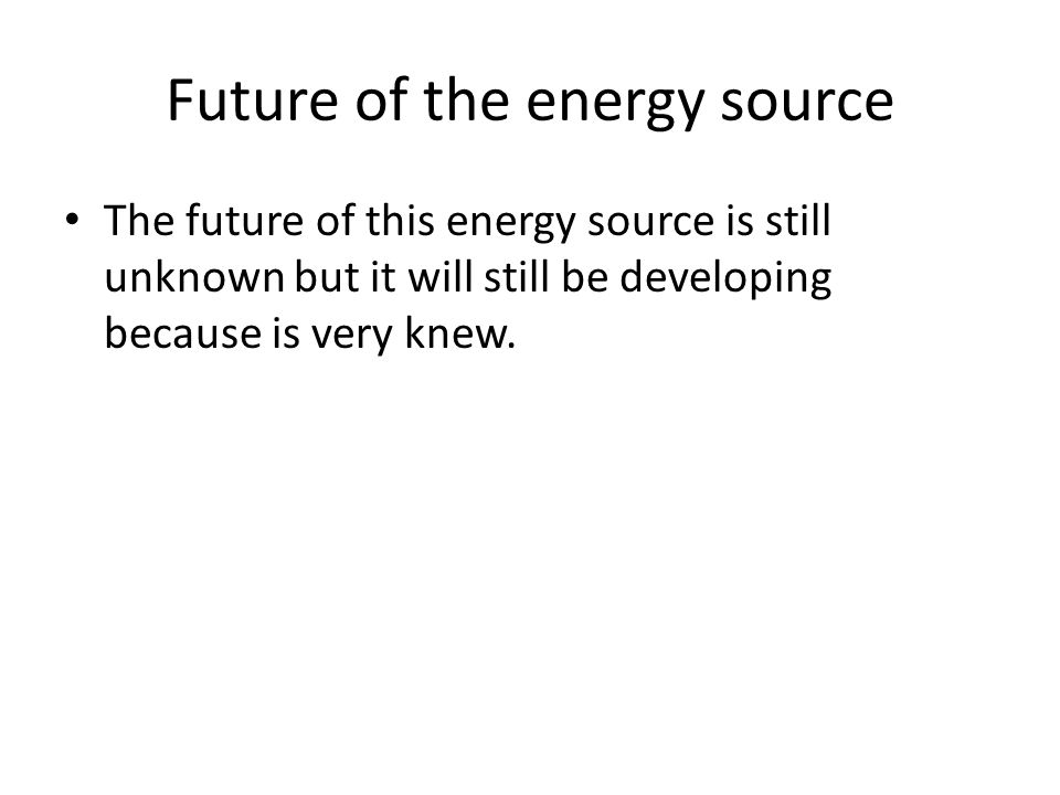 Future of the energy source The future of this energy source is still unknown but it will still be developing because is very knew.