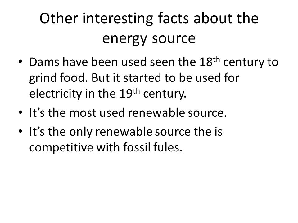 Other interesting facts about the energy source Dams have been used seen the 18 th century to grind food.