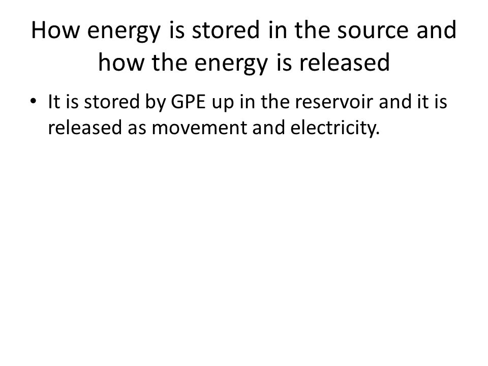 How energy is stored in the source and how the energy is released It is stored by GPE up in the reservoir and it is released as movement and electricity.