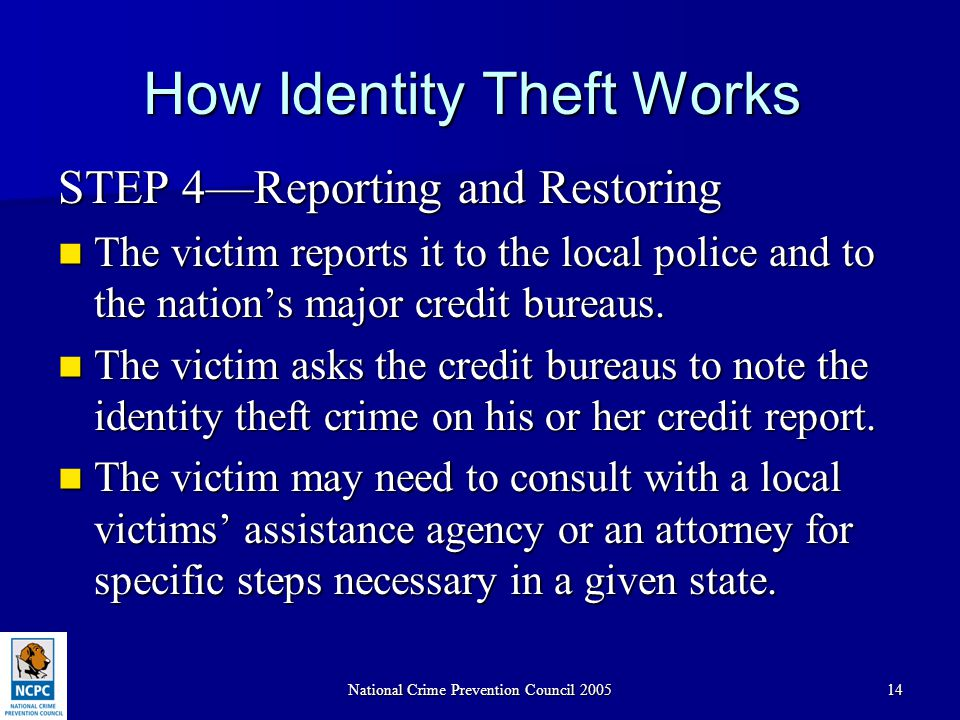 National Crime Prevention Council 200514 How Identity Theft Works STEP 4—Reporting and Restoring The victim reports it to the local police and to the
