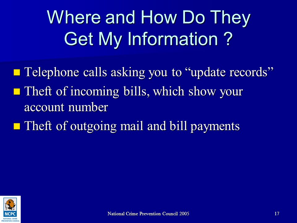 "National Crime Prevention Council 200517 Where and How Do They Get My Information ? Telephone calls asking you to ""update records"" Telephone calls ask"