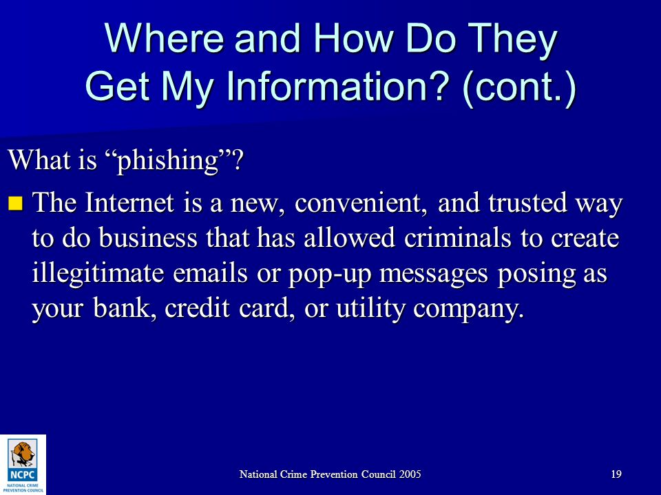"National Crime Prevention Council 200519 Where and How Do They Get My Information? (cont.) What is ""phishing""? The Internet is a new, convenient, and"