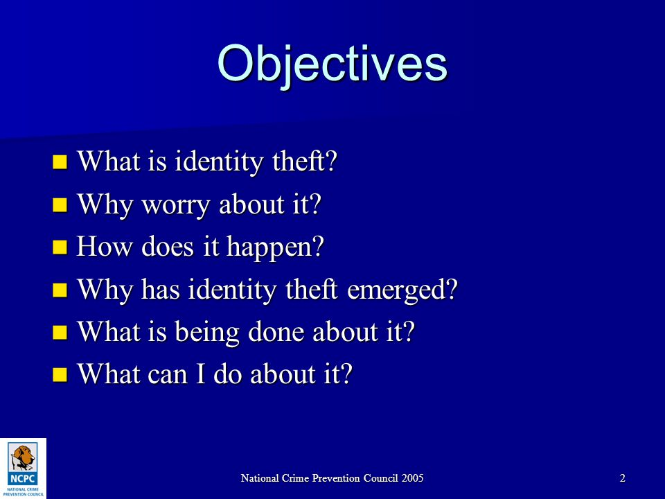 National Crime Prevention Council 20052 Objectives What is identity theft? What is identity theft? Why worry about it? Why worry about it? How does it