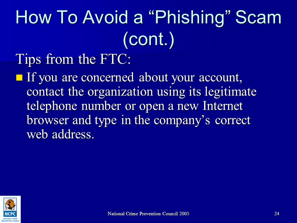 "National Crime Prevention Council 200524 How To Avoid a ""Phishing"" Scam (cont.) Tips from the FTC: If you are concerned about your account, contact th"