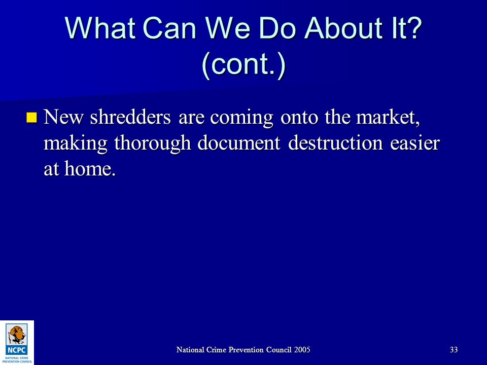 National Crime Prevention Council 200533 What Can We Do About It? (cont.) New shredders are coming onto the market, making thorough document destructi