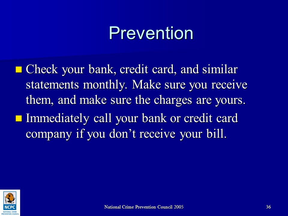 National Crime Prevention Council 200536 Prevention Check your bank, credit card, and similar statements monthly. Make sure you receive them, and make
