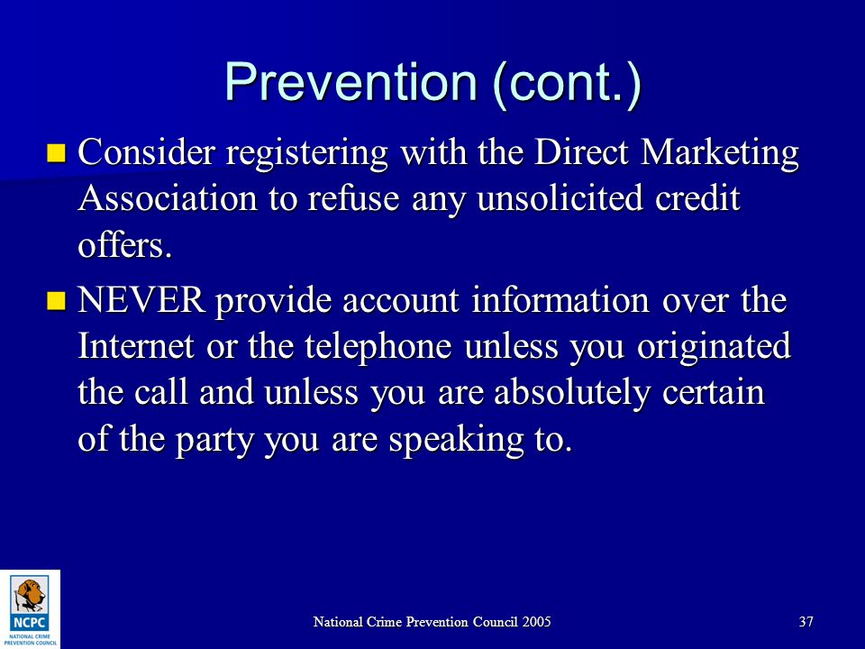 National Crime Prevention Council 200537 Prevention (cont.) Consider registering with the Direct Marketing Association to refuse any unsolicited credi