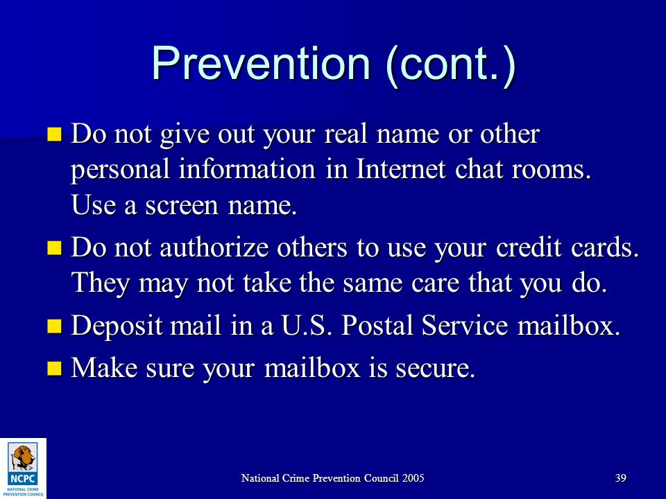 National Crime Prevention Council 200539 Prevention (cont.) Do not give out your real name or other personal information in Internet chat rooms. Use a
