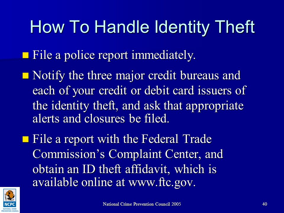 National Crime Prevention Council 200540 How To Handle Identity Theft File a police report immediately. File a police report immediately. Notify the t