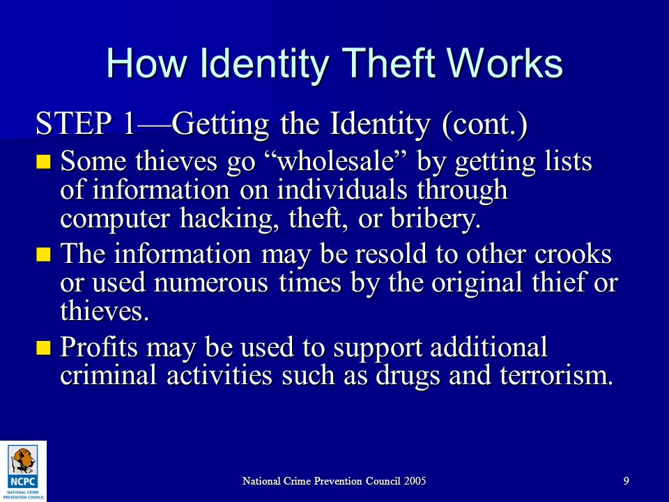 National Crime Prevention Council 200510 How Identity Theft Works STEP 2—Exploiting the Identity With the information that becomes available, the thief may have false IDs made: With the information that becomes available, the thief may have false IDs made: – A state driver's license with the thief's picture and the victim's name – Non-driver's state license –Social Security card –Employer ID –Credit cards