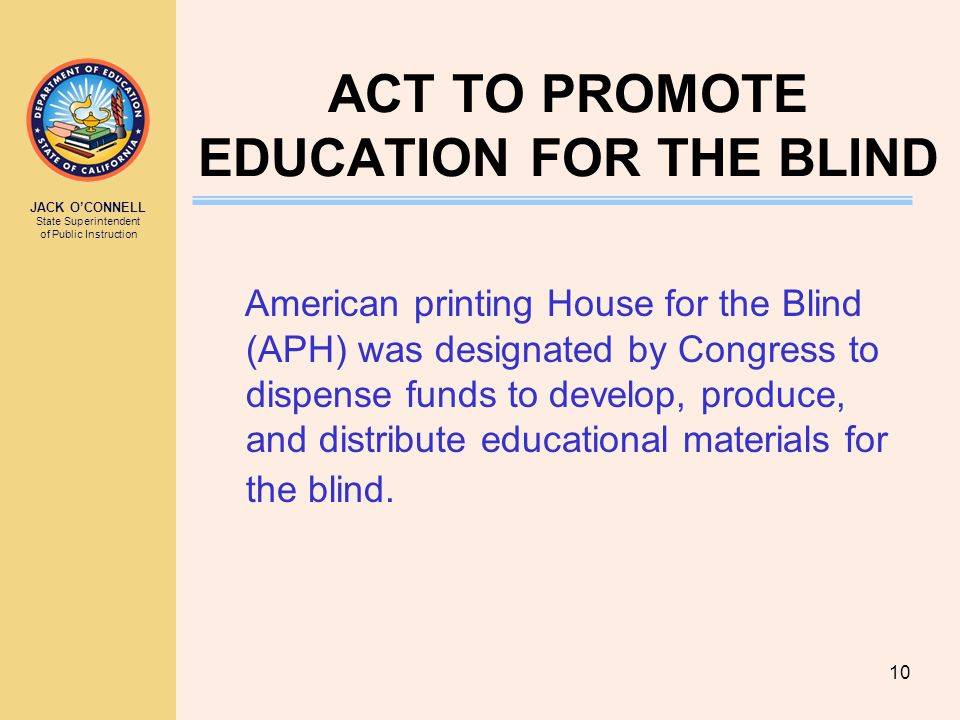JACK O'CONNELL State Superintendent of Public Instruction 10 ACT TO PROMOTE EDUCATION FOR THE BLIND American printing House for the Blind (APH) was designated by Congress to dispense funds to develop, produce, and distribute educational materials for the blind.